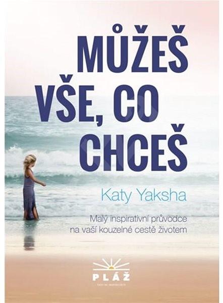 Můžeš vše, co chceš: Malý inspirativní průvodce na vaší kouzelné cestě životem - Katy Yaksha