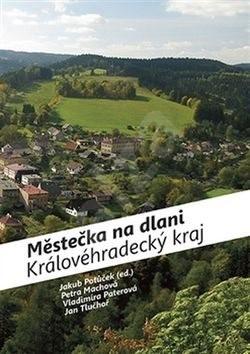 Městečka na dlani Královéhradecký kraj - Petra Machová; Vladimíra Paterová; Jan Tluchoř; Jan Potůček