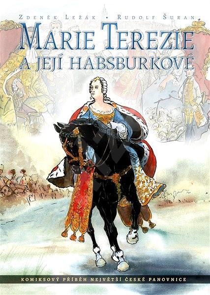 Marie Terezie a její Habsburkové: Komiksový příběh největší české panovnice - Zdeněk Ležák