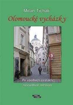 Olomoucké vycházky: Po všedních cestách nevšedním městem - Milan Tichák