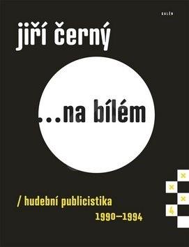 Jiří Černý... na bílém 4: hudební publicistika 1990-1994 - Jiří Černý