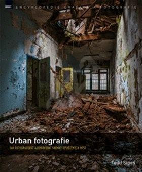 Urban fotografie: Jak fotografovat a upravovat snímky opuštěných míst - Todd Sipes