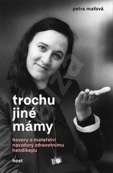 Trochu jiné mámy: Hovory o mateřství navzdory zdravotnímu hendikepu - Petra Maťová