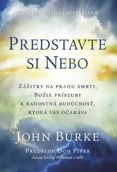 Predstavte si nebo: Zážitky na prahu smrti, božia prísľuby a radostná budúcnosť, ktorá vás očakáva - John Burke