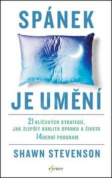 Spánek je umění: 21 klíčových strategií, jak zlepšit kvalitu spánku a života - Shawn Stevenson