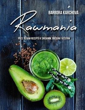 Rawmania: Přes 70 receptů k snísani, obědům i večeřím - Barbora Karchová