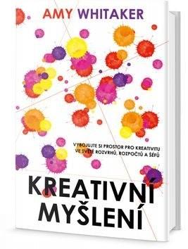 Kreativní myšlení: vybojujte si tvůrčí prostor ve světě rozvrhů, rozpočtů a šéfů - Amy Whitaker