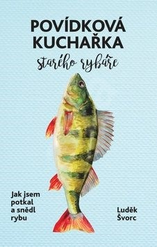 Povídková kuchařka starého rybáře: Jak jsem potkal a snědl rybu - Luděk Švorc; Marek Podhora