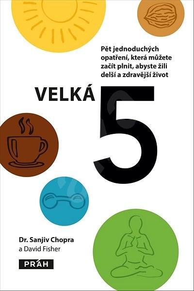 Velká 5: Pět jednoduchých opatření, která můžete začít plnit, abyste žili delší a zdravěj - Sanjiv Chopra; David Fisher
