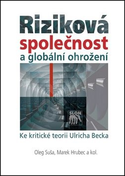 Riziková společnost a globální ohrožení: Ke kritické teorii Ulricha Becka - Oleg Šuša; Marek Hrubec
