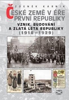 České země v éře První republiky 1918 - 1938 Díl první: Vznik, budování a zlatá léta republiky 1918- - Zdeněk Kárník