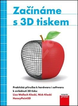 Začínáme s 3D tiskem: Praktická příručka k hadwaru i softwaru k ovládnutí 3D tisku - Liza Wallach Kloski; Nick Kloski
