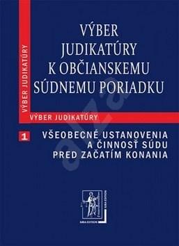 Výber judikatúry k Občianskemu súdnemu poriadku: 1. časť Všeobecné ustanovenia a činnosť súdu pred z -