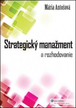 Strategický manažment: A rozhodovanie - Mária Antošová
