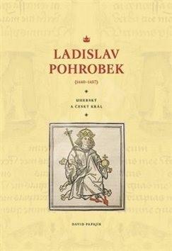 Ladislav Pohrobek (1440–1457): Uherský a český král - David Papajík