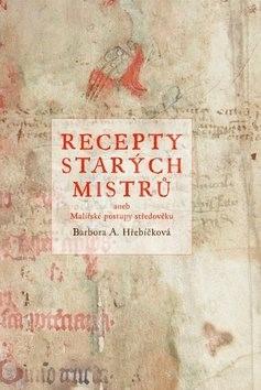 Recepty starých mistrů: aneb malířské postupy středověku - Barbora A. Hřebíčková