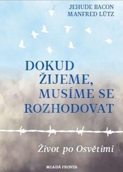 Dokud žijeme, musíme se rozhodovat: Život po Osvětimi - Jehuda Bacon; Manfred Lütz