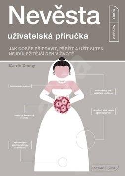 Nevěsta uživatelská příručka: Jak dobře připravit, přežít a užít si ten nejdůležitější den v životě - Carrie Denny