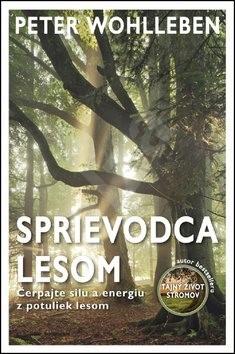 ac5007c5b5cc8 Sprievodca lesom: Čerpajte silu a energiu z potuliek lesom - Peter  Wohlleben; Andrej Záhorák