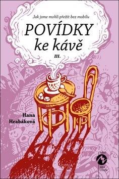 Povídky ke kávě III.: aneb Jak jsme mohli přežít bez mobilu - Hana Hrabáková