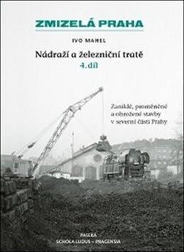 Zmizelá Praha Nádraží a železniční tratě 4.díl: Zaniklé, proměněné a ohrožené stavby v severní části - Ivo Mahel