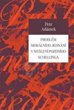 Problém morálního jednání v myšlení pozdního Schellinga - Petr Adámek