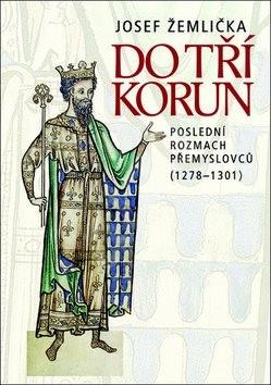 Do tří korun: Poslední rozmach Přemyslovců (1278–1301) - Josef Žemlička