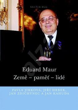 Eduard Maur: Země – paměť – lidé - Pavla Jirková; Jiří Hrbek; Jan Zdichynec; Jan Kahuda