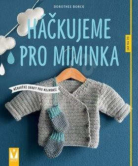 Háčkujeme pro miminka: měkoučké dárky pro nejmenší - Dorothee Borck