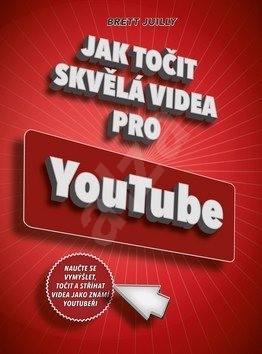 Jak točit skvělá videa pro YouTube: Naučte se vymýšlet, točit a stříhat videa jako známí youtubeři - Brett Juilly