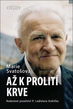 Až k prolití krve: Radostné poselství P. Ladislava Kubíčka - Marie Svatošová