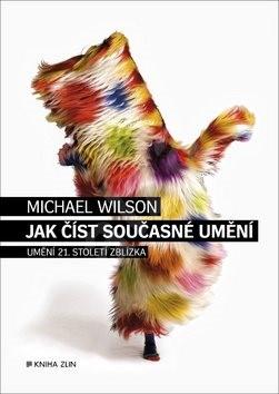 Jak číst současné umění: Umění 21. století zblízka - Michael Wilson