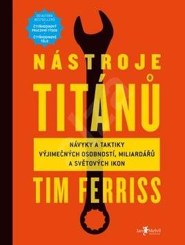Nástroje titánů: Návyky a taktiky výjimečných osobností, miliardářů a světovy´ch ikon - Timothy Ferriss