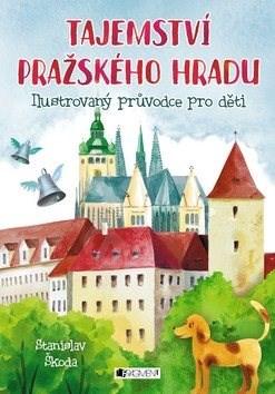 Tajemství Pražského hradu: Ilustrovaný průvodce pro děti - Stanislav Škoda