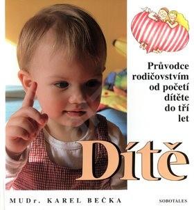 Dítě: Průvodce rodičovství od početí dítěte do tří let věku - Karel Bečka