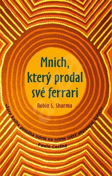 Mnich, který prodal své ferrari: Tato kniha pomáhá lidem na celém světě objevovat štěstí. - Robin S. Sharma