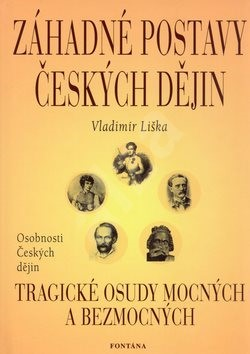 Záhadné postavy českých dějin: Tragické osudy mocných a bezmocných - Vladimír Liška