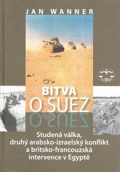 Bitva o Suez: 1956 Studená válka, druhý arabsko-izraelský konflikt a britkso-francouzská in... - Jan Wanner