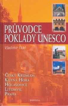 Průvodce poklady UNESCO: Český Krumlov, Kutná Hora, Holašovice, Litomyšl, Praha - Vladimír Tkáč