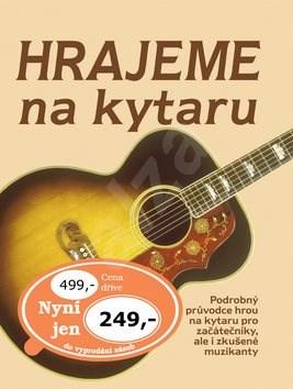 Hrajeme na kytaru: Podrobný průvodce hrou na kytaru pro začátečníky, ale i zkušené muzikanty -