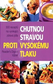 Chutnou stravou proti vysokému tlaku: 300 receptů na vynikající zdravá jídla - Reader´s Digest výběr