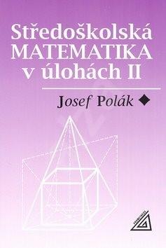 Středoškolská matematika v úlohách II - Josef Polák