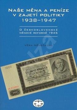 Naše měna a peníze v zajetí politiky 1938 - 1947: 1938 - 1947 - Věra Němečková