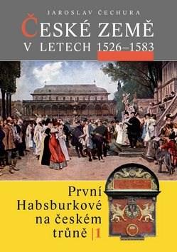 České země v letech 1526 - 1583: První Habsburkové na českém trůně I. - Jaroslav Čechura