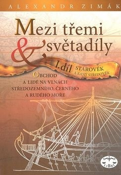 Mezi třemi světadíly I.díl Starověk a raný středověk: Obchod a lidé na vlnách Středozemního, Černého - Alexander Zimák