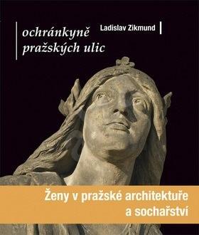 Ochránkyně pražských ulic: Ženy v pražské architektuře a sochařství - Ladislav Zikmund