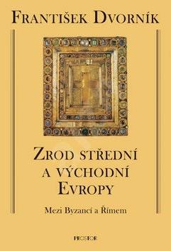 Zrod střední a východní Evropy: Mezi Byzancí a Římem - František Dvorník