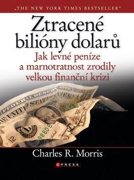 Ztracené biliony dolarů: Jak levné peníze a marnostratnost zrodily velkou finanční krizi - Charles R. Moris