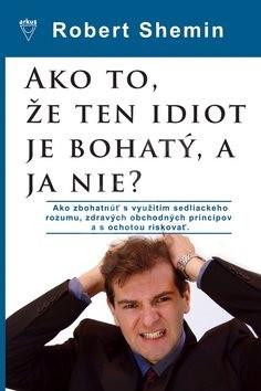 Ako to, že ten idiot je bohatý, a ja nie?: Ako zbohatnúť s využitím sedliackeho rozumu a zdravých ob - Robert Shemin