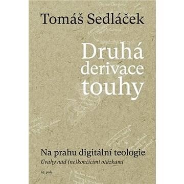 Druhá derivace touhy Na prahu digitální teologie: Úvahy nad (ne)končícími otázkami - Tomáš Sedláček